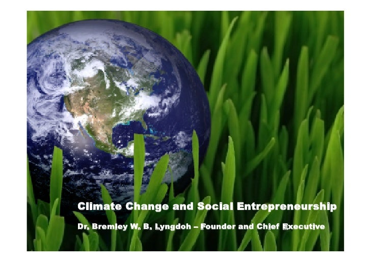 Climate Change and Social Entrepreneurship Dr. Bremley W. B. Lyngdoh – Founder and Chief Executive