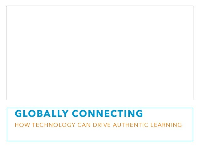 GLOBALLY CONNECTING  HOW TECHNOLOGY CAN DRIVE AUTHENTIC LEARNING