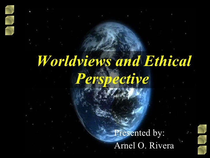 Worldviews and Ethical Perspective   Presented by: Arnel O. Rivera