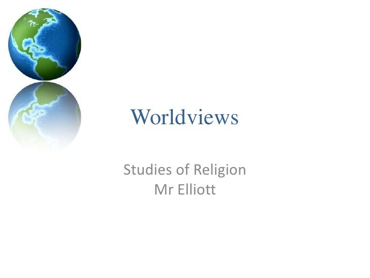 Worldviews<br />Studies of ReligionMr Elliott<br />