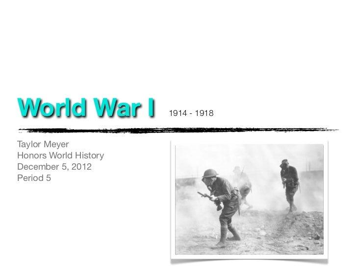 World War I            1914 - 1918Taylor MeyerHonors World HistoryDecember 5, 2012Period 5
