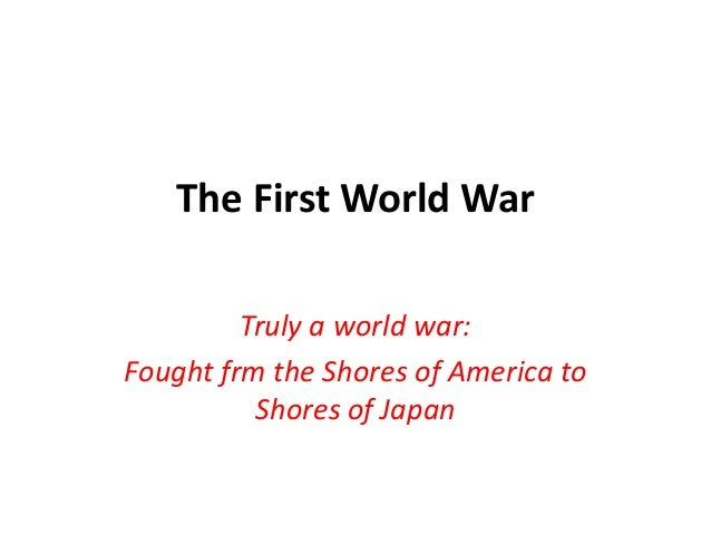 The First World War Truly a world war: Fought frm the Shores of America to Shores of Japan