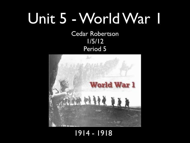 Unit 5 - World War 1      Cedar Robertson          1/5/12         Period 5      1914 - 1918