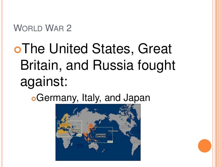 World War 2<br />The United States, Great Britain, and Russia fought against:<br />Germany, Italy, and Japan<br />