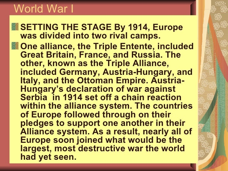 World War I <ul><li>SETTING THE STAGE By 1914, Europe was divided into two rival camps. </li></ul><ul><li>One alliance, th...
