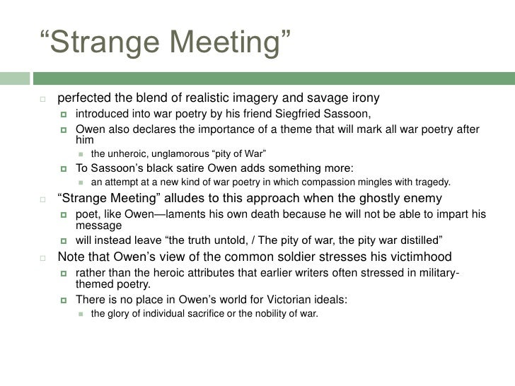 pity war owen s strange meeting 1 what is unusual about the poem's subject matter how does it differ from the other war poems you have already read in strange meeting, there is an uncertainty of what is really going on for some, it seems that the poetic voice is in a coma-like dream, where fantasy mixes with past memories of war reality for.