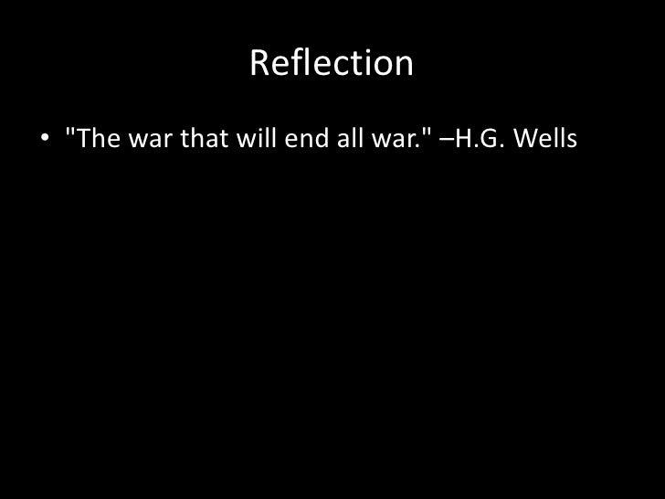 "Reflection• ""The war that will end all war."" –H.G. Wells"
