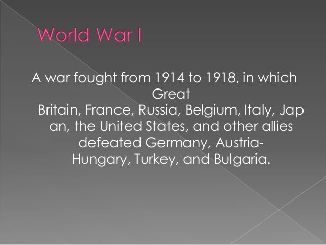A war fought from 1914 to 1918, in which Great Britain, France, Russia, Belgium, Italy, Jap an, the United States, and oth...