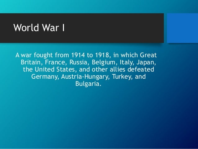 World War I A war fought from 1914 to 1918, in which Great Britain, France, Russia, Belgium, Italy, Japan, the United Stat...