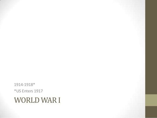 1914-1918* *US Enters 1917  WORLD WAR I