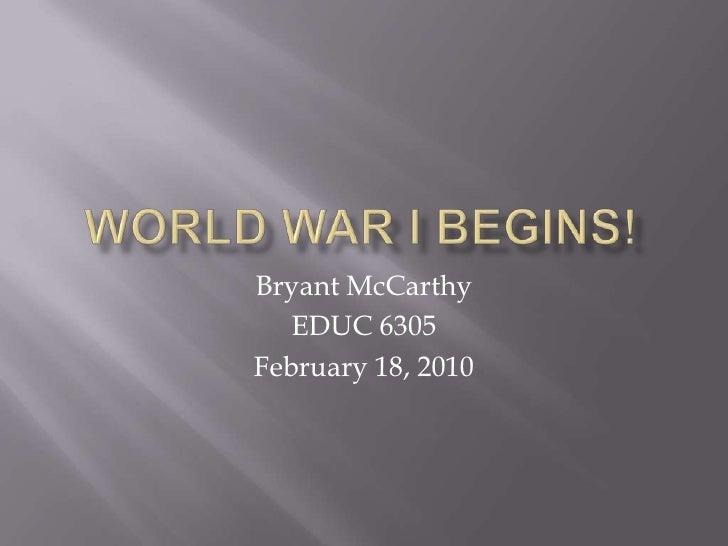 World War I Begins!<br />Bryant McCarthy<br />EDUC 6305<br />February 18, 2010<br />
