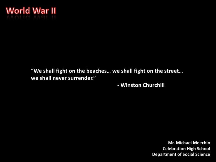"""World War II<br />""""We shall fight on the beaches… we shall fight on the street… we shall never surrender.""""<br />- Winst..."""