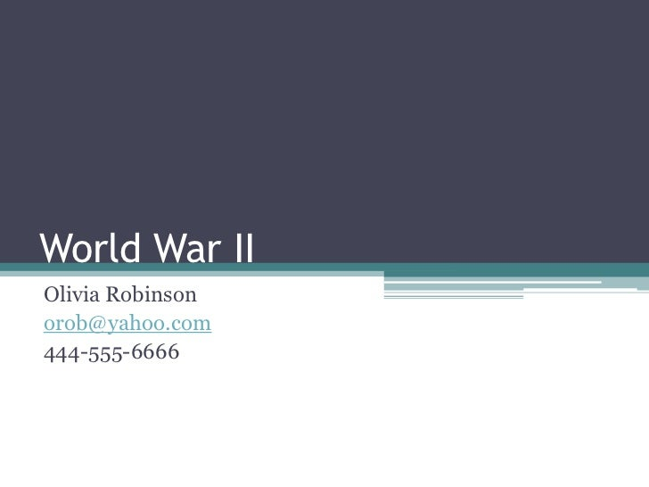 World War II<br />Olivia Robinson<br />orob@yahoo.com<br />444-555-6666<br />