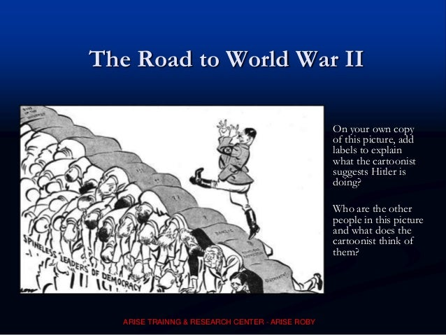 The Road to World War II On your own copy of this picture, add labels to explain what the cartoonist suggests Hitler is do...