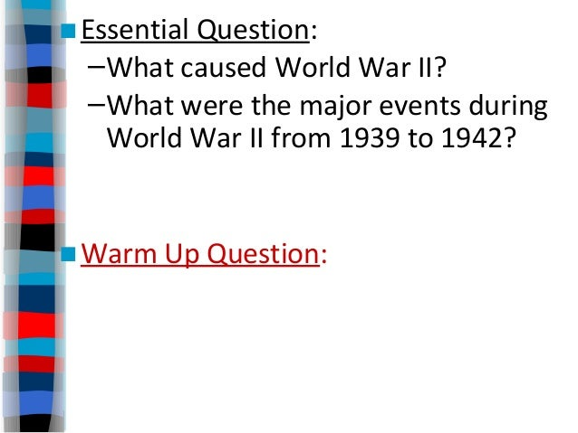 ■Essential Question: –What caused World War II? –What were the major events during World War II from 1939 to 1942? ■Warm U...