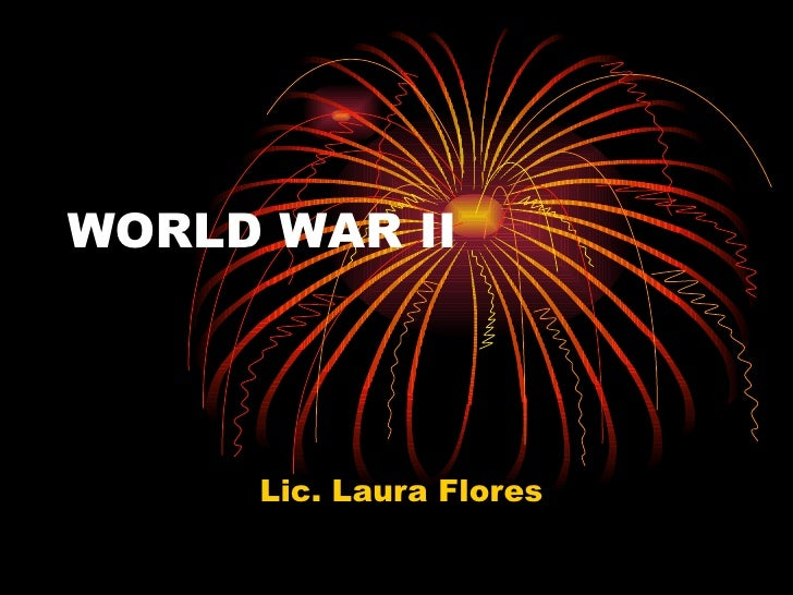 WORLD WAR II Lic. Laura Flores