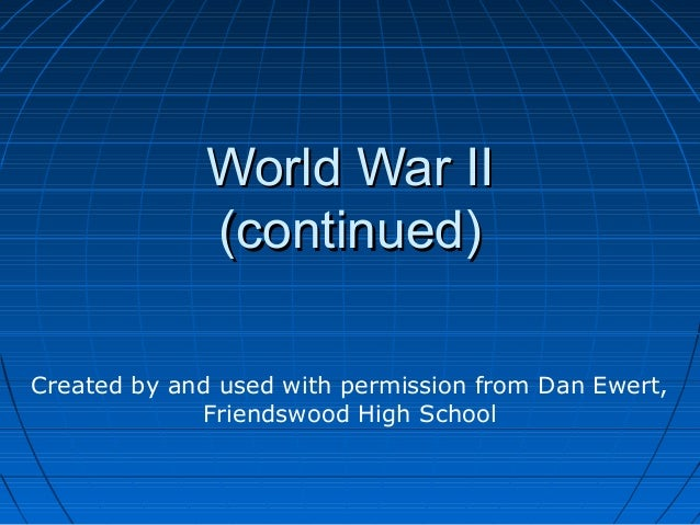 World War II             (continued)Created by and used with permission from Dan Ewert,             Friendswood High School