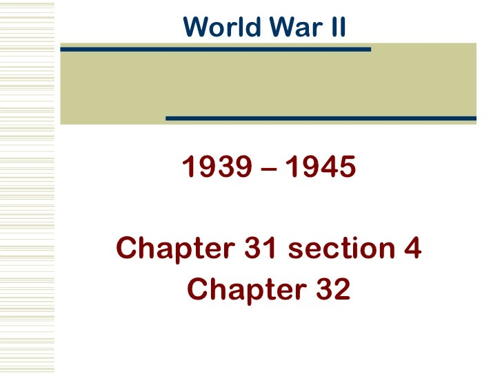World War II    1939 – 1945Chapter 31 section 4    Chapter 32