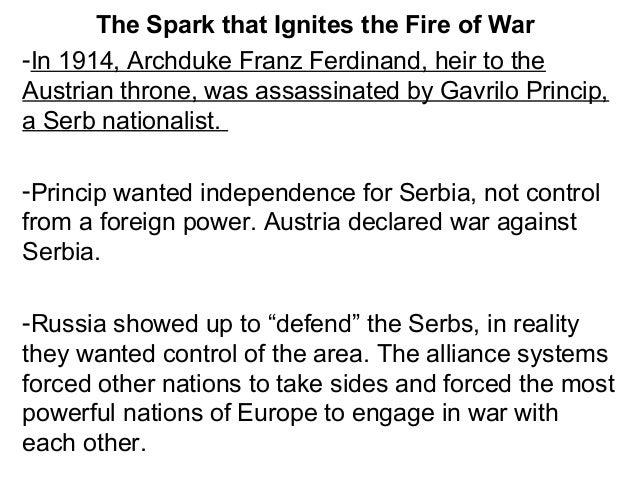 Serb Nationalist, Gavrilo Princip, assassinated Arch Duke Franz Ferdinand of Austria.