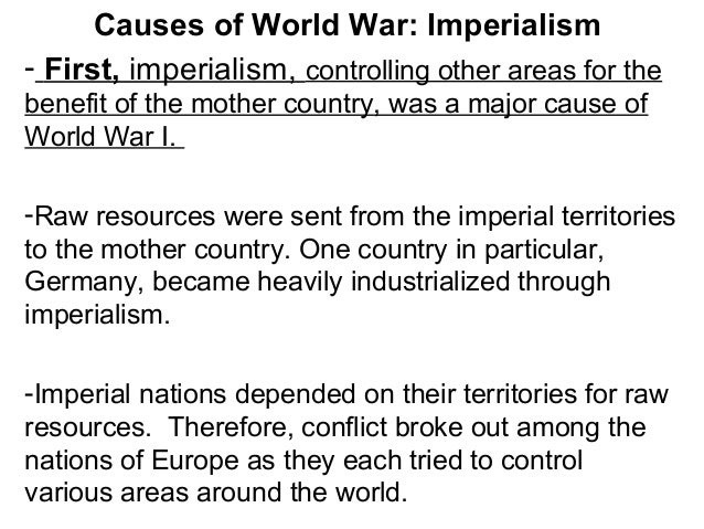 Causes of World War: Imperialism - First, imperialism, controlling other areas for the benefit of the mother country, was ...