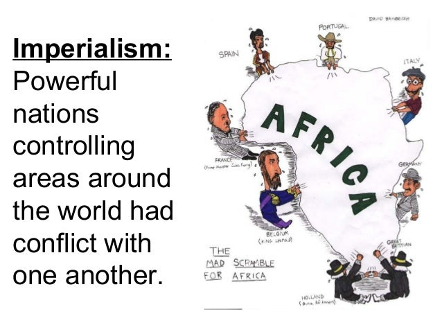Imperialism: Powerful nations controlling areas around the world had conflict with one another.