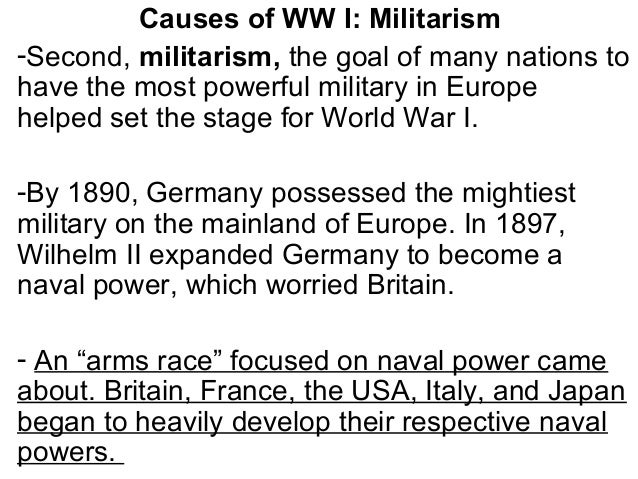 Causes of WW I: Militarism -Second, militarism, the goal of many nations to have the most powerful military in Europe help...