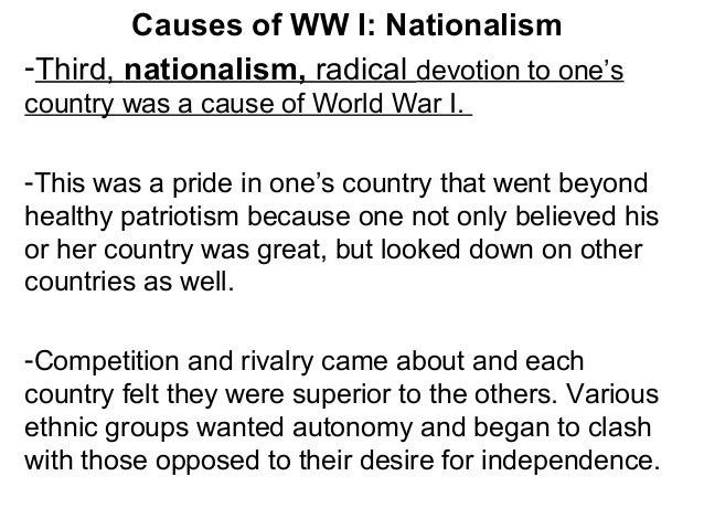 Causes of WW I: Nationalism -Third, nationalism, radical devotion to one's country was a cause of World War I. -This was a...