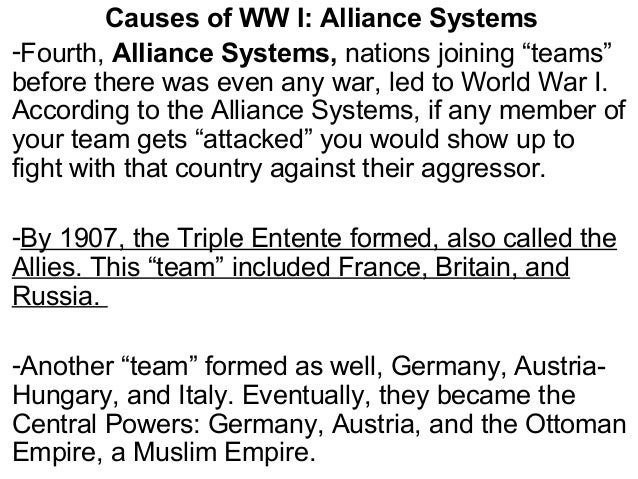 """Causes of WW I: Alliance Systems -Fourth, Alliance Systems, nations joining """"teams"""" before there was even any war, led to ..."""