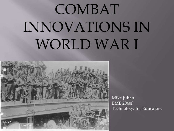 COMBAT INNOVATIONS IN   WORLD WAR I            Mike Julian          EME 2040f          Technology for Educators