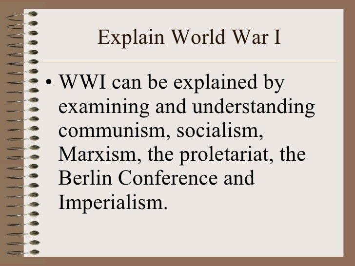 Explain World War I <ul><li>WWI can be explained by examining and understanding communism, socialism, Marxism, the proleta...