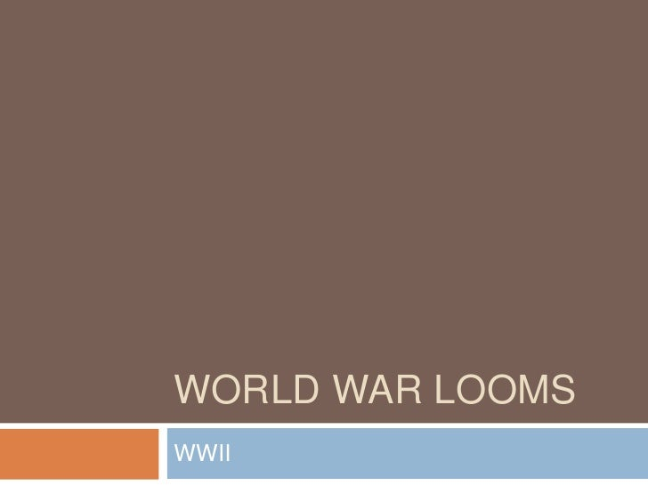 World War Looms<br />WWII<br />