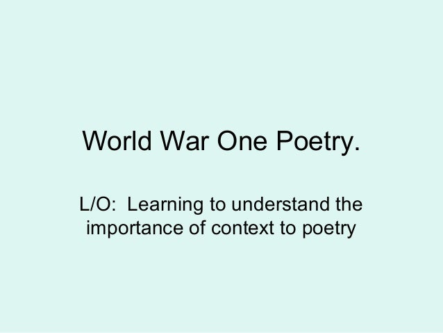 World War One Poetry.L/O: Learning to understand the importance of context to poetry