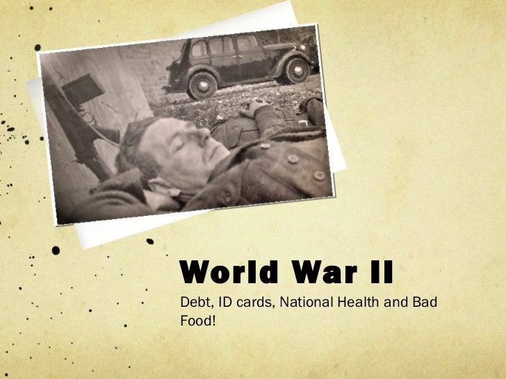 World War IIDebt, ID cards, National Health and BadFood!