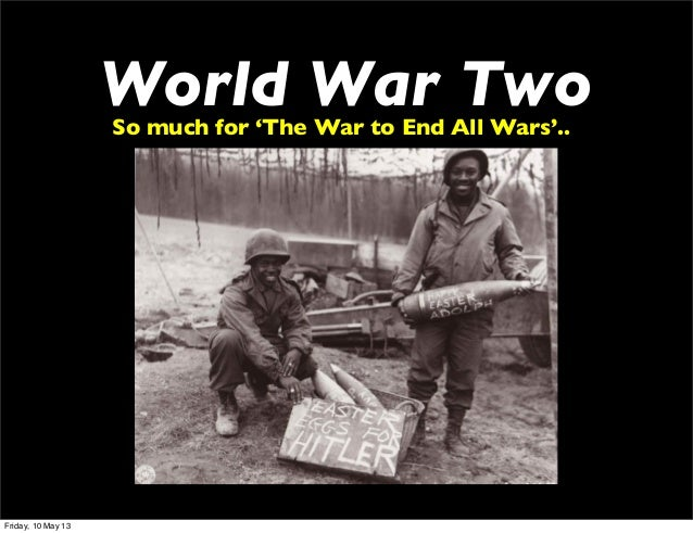 World War TwoSo much for 'The War to End All Wars'..Friday, 10 May 13