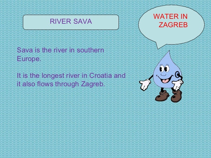 WATER IN  ZAGREB RIVER SAVA Sava is the river in southern Europe. It is the longest river in Croatia and it also flows thr...