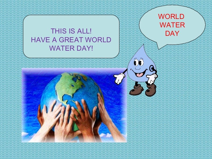WORLD  WATER DAY THIS IS ALL! HAVE A GREAT WORLD WATER DAY!