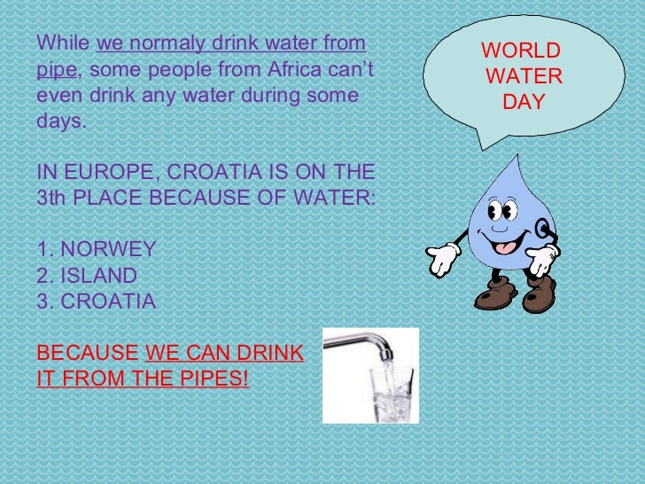 WORLD  WATER DAY While  we normaly drink water from pipe , some people from Africa can't even drink any water during some ...