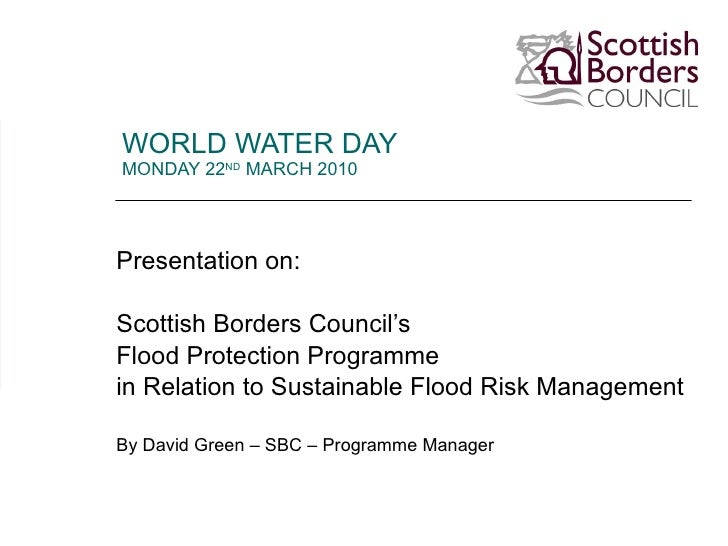 WORLD WATER DAY  MONDAY 22 ND  MARCH 2010 Presentation on: Scottish Borders Council's Flood Protection Programme  in Relat...
