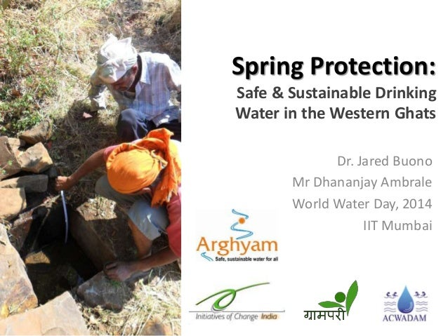 Spring Protection: Safe & Sustainable Drinking Water in the Western Ghats Dr. Jared Buono Mr Dhananjay Ambrale World Water...