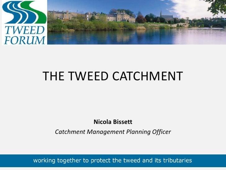 THE TWEED CATCHMENT<br />Nicola Bissett<br />Catchment Management Planning Officer<br />