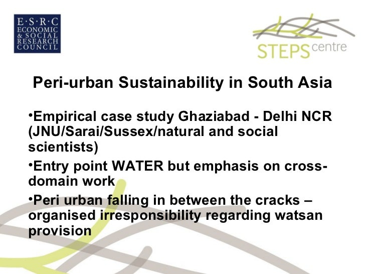 Peri-urban Sustainability in South Asia <ul><li>Empirical case study Ghaziabad - Delhi NCR (JNU/Sarai/Sussex/natural and s...