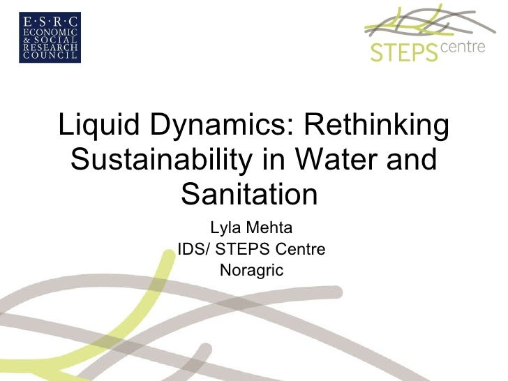 Liquid Dynamics: Rethinking Sustainability in Water and Sanitation  Lyla Mehta  IDS/ STEPS Centre  Noragric