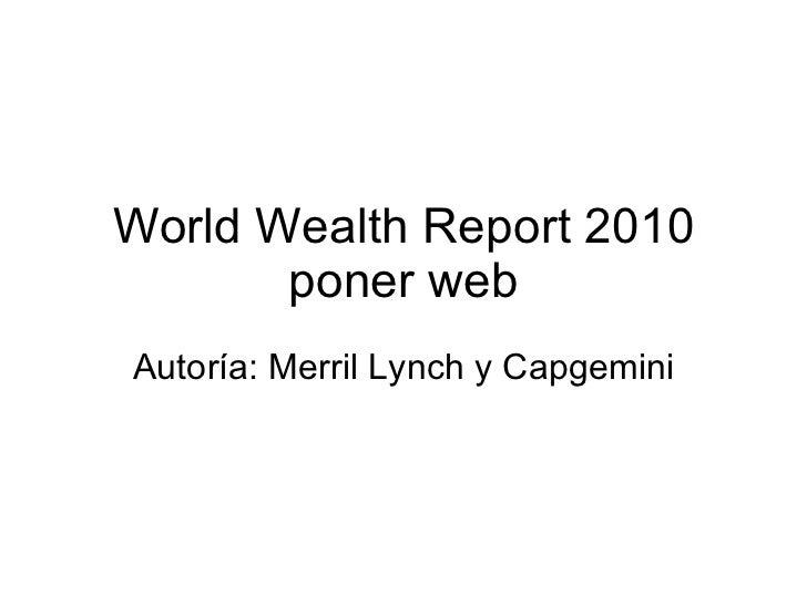 World Wealth Report 2010 poner web Autoría: Merril Lynch y Capgemini