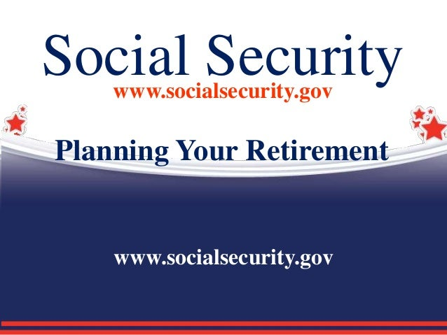 Social Securitywww.socialsecurity.gov Planning Your Retirement www.socialsecurity.gov