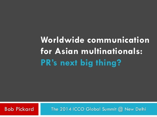 Worldwide communication  for Asian multinationals:  PR's next big thing?  The 2014 Bob Pickard ICCO Global Summit @ New De...