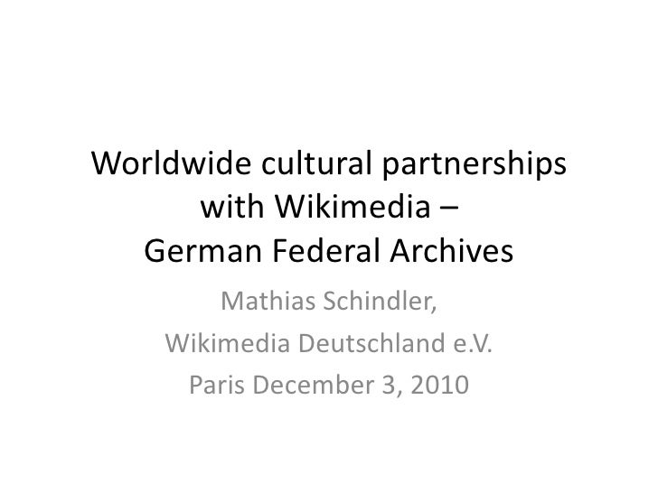 Worldwide cultural partnerships with Wikimedia –German Federal Archives<br />Mathias Schindler,<br />Wikimedia Deutschland...