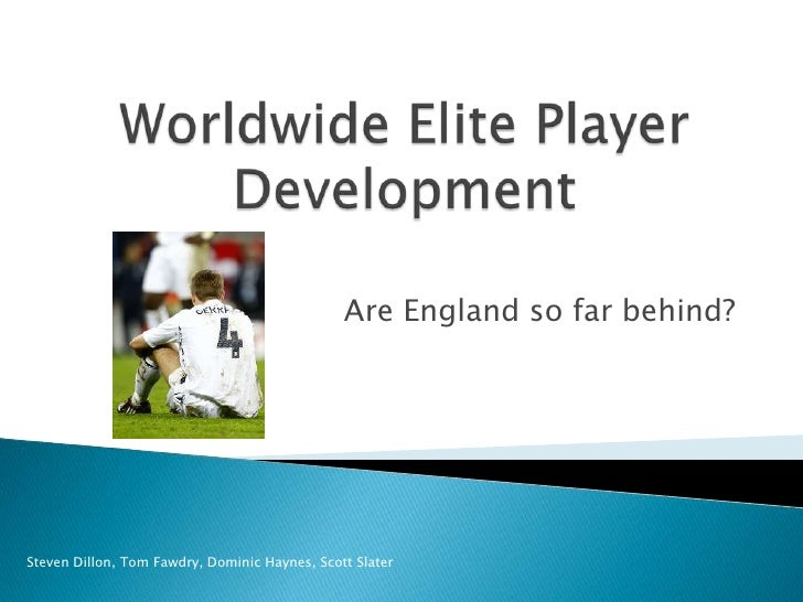 Worldwide Elite Player Development<br />Are England so far behind?<br />Steven Dillon, Tom Fawdry, Dominic Haynes, Scott S...