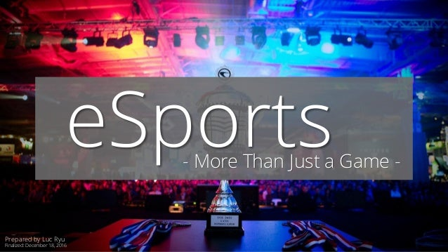 eSports- More Than Just a Game - Prepared by Luc Ryu Finalized: December 18, 2016