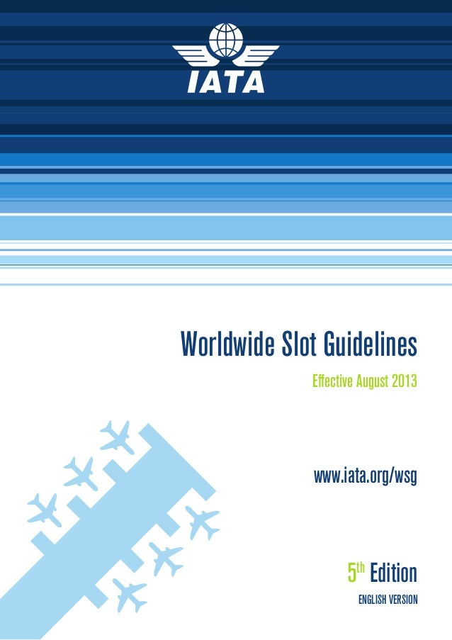 Worldwide Slot Guidelines Effective August 2013  www.iata.org/wsg  5th Edition ENGLISH VERSION