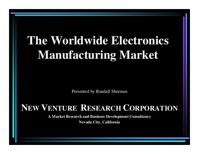 The Worldwide Electronics Manufacturing Market Presented by Randall Sherman NEW VENTURE RESEARCH CORPORATION A Market Rese...